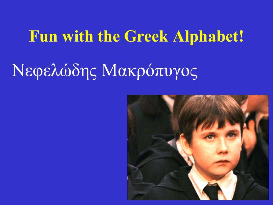 Fun with the Greek Alphabet! Νεφελώδης Μακρόπυγος