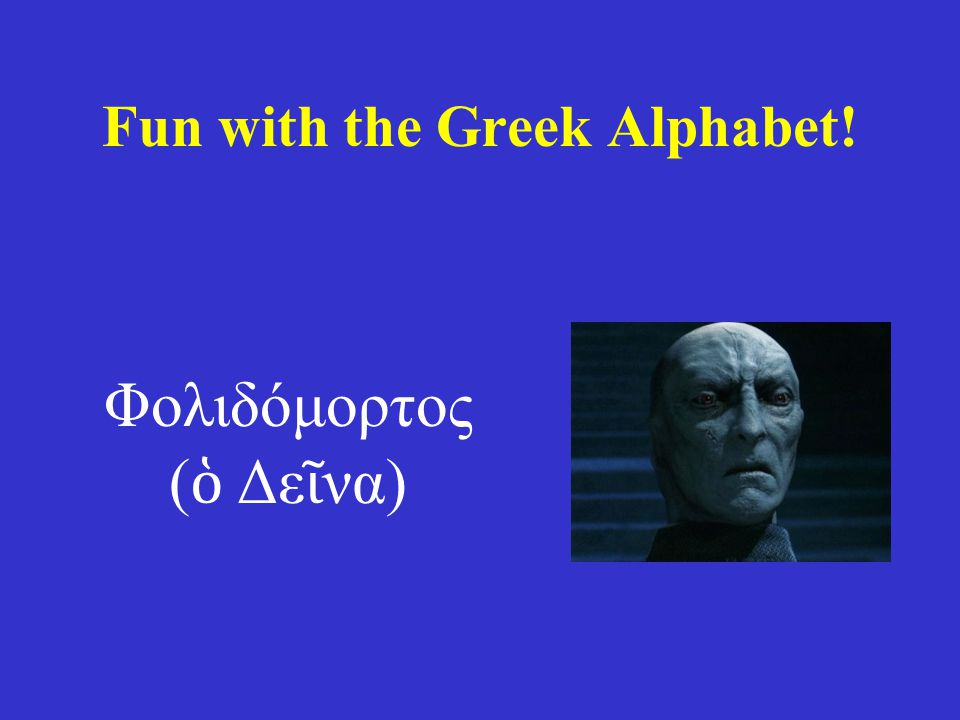 Fun with the Greek Alphabet! Φολιδόμορτος ( ὁ Δε ῖ να)