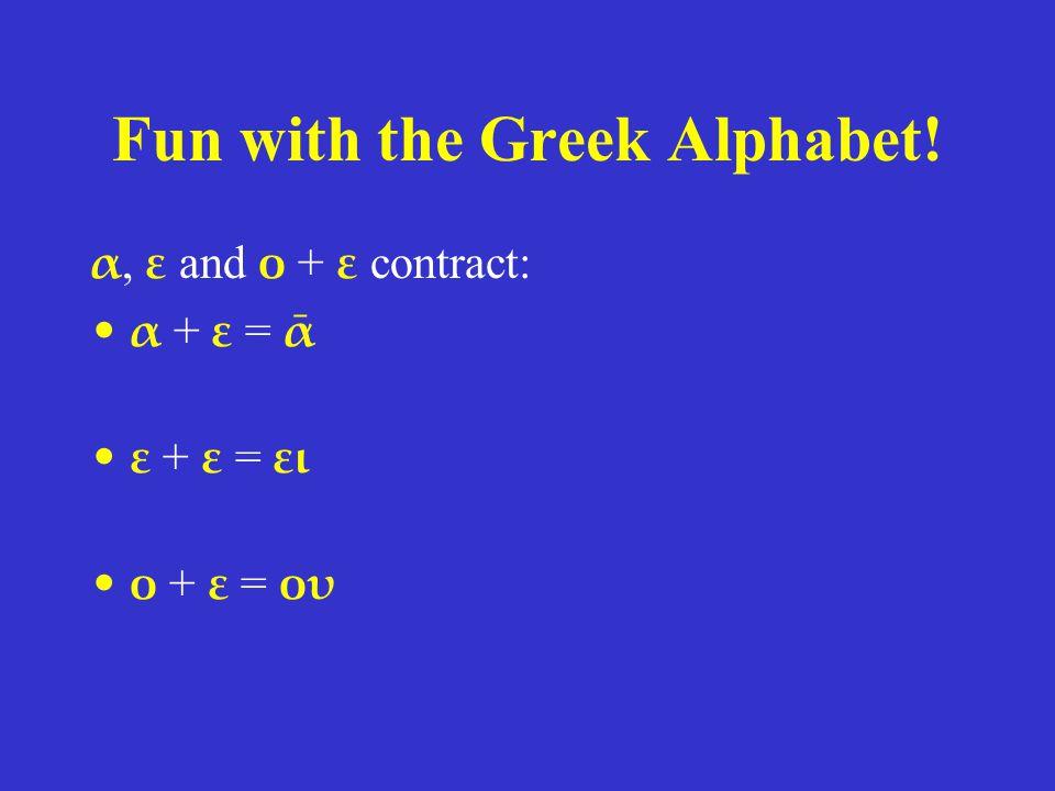 Fun with the Greek Alphabet! α, ε and ο + ε contract: α + ε = ᾱ ε + ε = ει ο + ε = ου