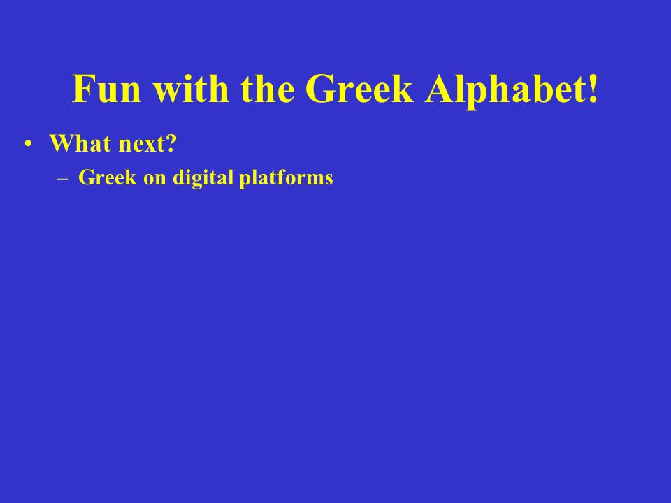 Fun with the Greek Alphabet! What next? –Greek on digital platforms