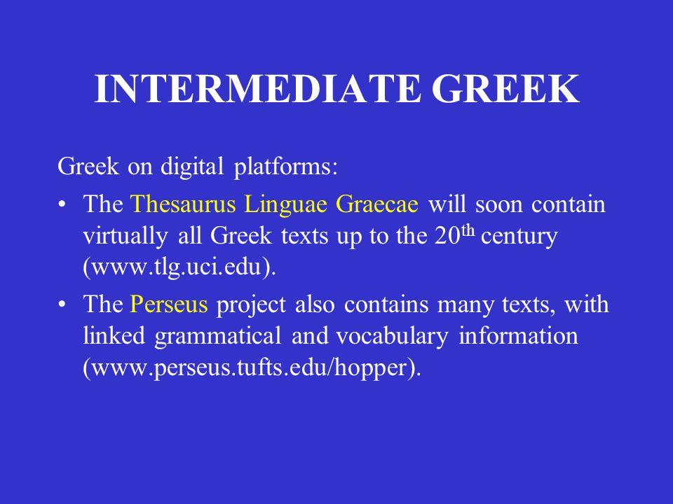 INTERMEDIATE GREEK Greek on digital platforms: The Thesaurus Linguae Graecae will soon contain virtually all Greek texts up to the 20 th century (www.tlg.uci.edu).