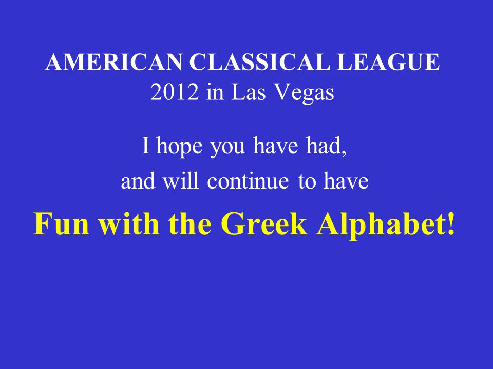 AMERICAN CLASSICAL LEAGUE 2012 in Las Vegas I hope you have had, and will continue to have Fun with the Greek Alphabet!