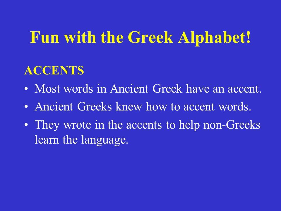 Fun with the Greek Alphabet. ACCENTS Most words in Ancient Greek have an accent.