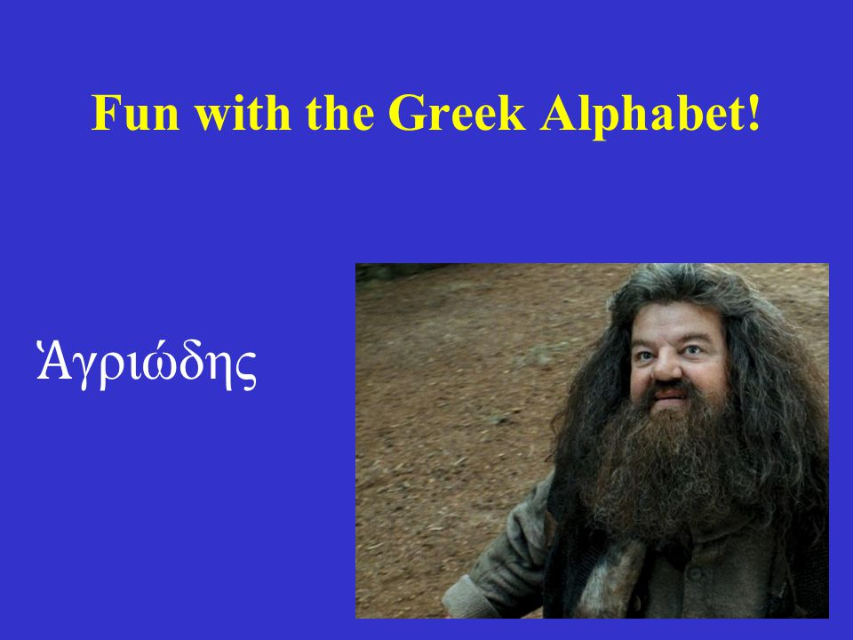 Fun with the Greek Alphabet! Ἁ γριώδης