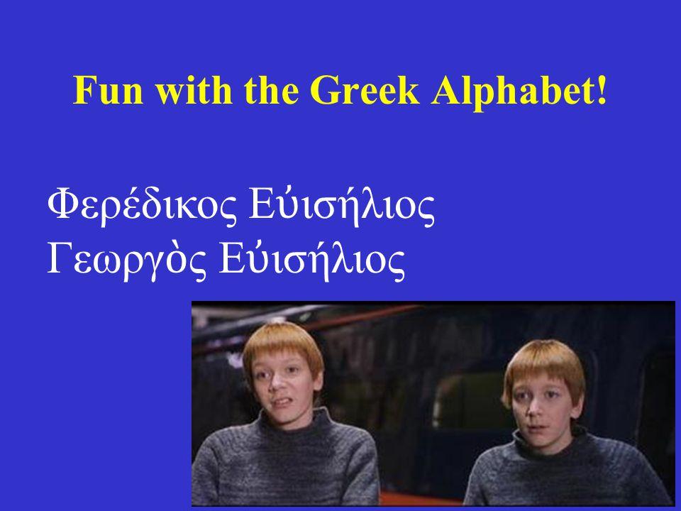 Fun with the Greek Alphabet! Φερέδικος Ε ὐ ισήλιος Γεωργ ὸ ς Ε ὐ ισήλιος