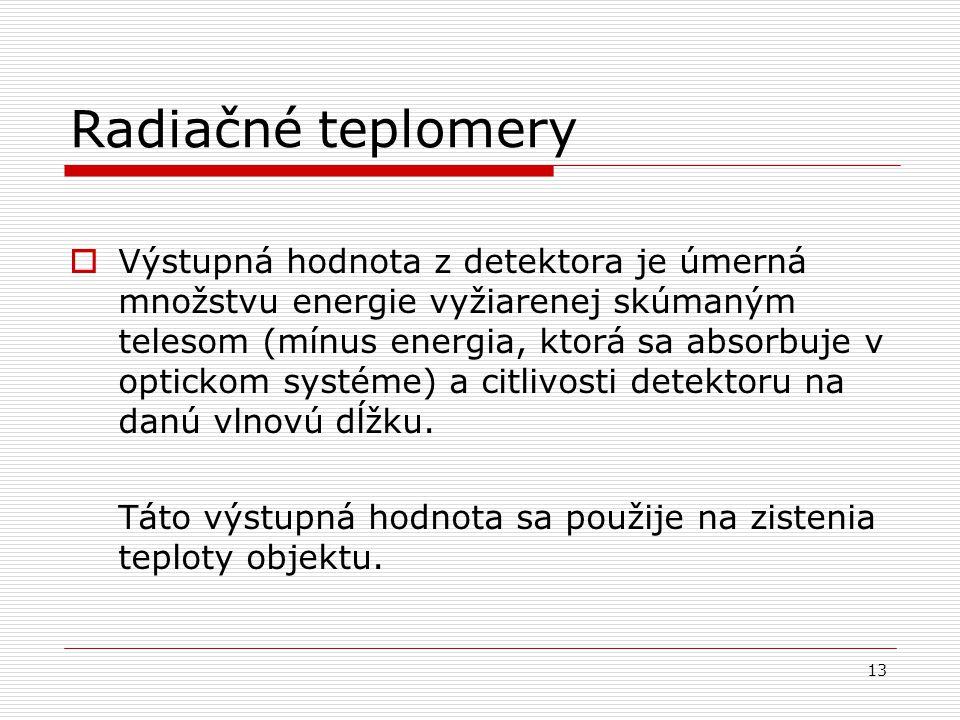13 Radiačné teplomery  Výstupná hodnota z detektora je úmerná množstvu energie vyžiarenej skúmaným telesom (mínus energia, ktorá sa absorbuje v optic