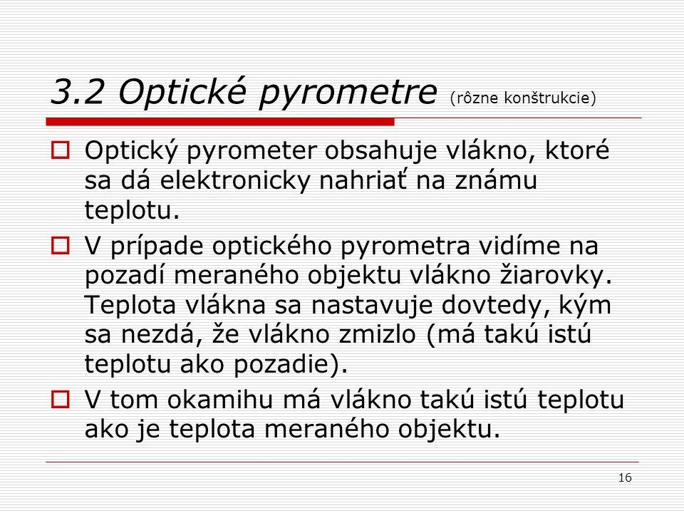 16 3.2 Optické pyrometre (rôzne konštrukcie)  Optický pyrometer obsahuje vlákno, ktoré sa dá elektronicky nahriať na známu teplotu.  V prípade optic