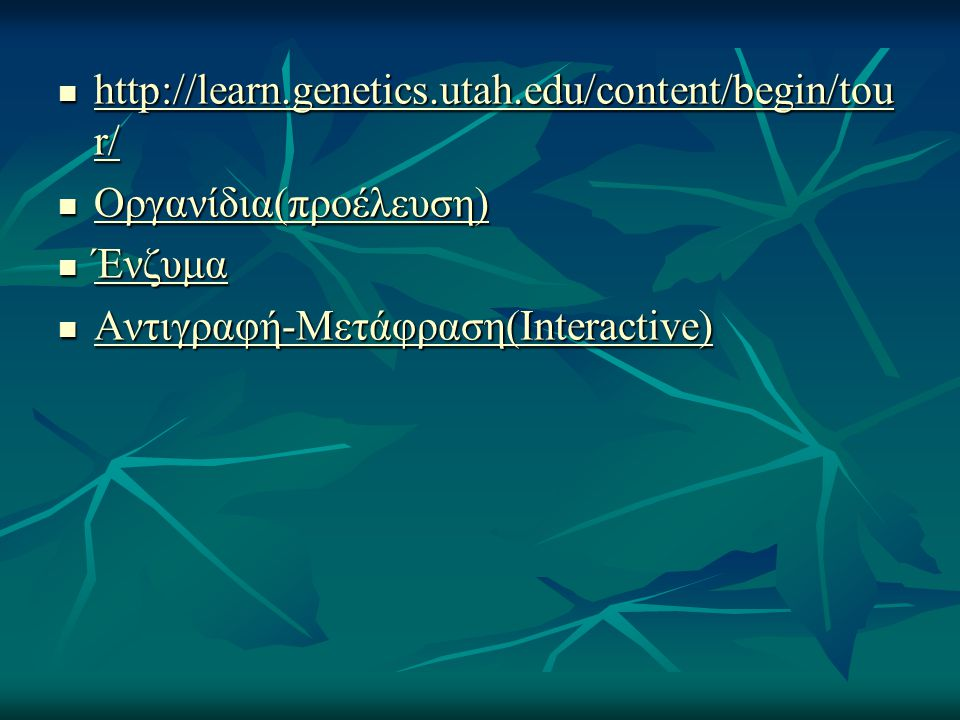 http://learn.genetics.utah.edu/content/begin/tou r/ http://learn.genetics.utah.edu/content/begin/tou r/ http://learn.genetics.utah.edu/content/begin/tou r/ http://learn.genetics.utah.edu/content/begin/tou r/ Οργανίδια(προέλευση) Οργανίδια(προέλευση) Οργανίδια(προέλευση) Ένζυμα Ένζυμα Ένζυμα Αντιγραφή-Μετάφραση(Interactive) Αντιγραφή-Μετάφραση(Interactive) Αντιγραφή-Μετάφραση(Interactive) Αντιγραφή-Μετάφραση(Interactive)