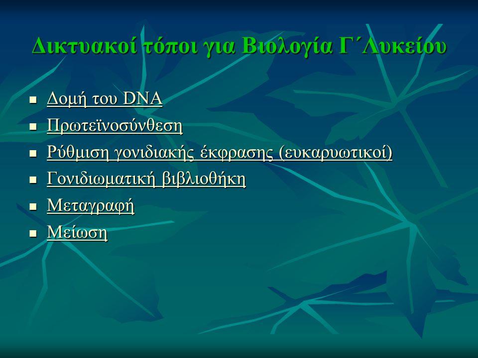 Δικτυακοί τόποι για Βιολογία Γ΄Λυκείου Δομή του DNA Δομή του DNA Δομή του DNA Δομή του DNA Πρωτεϊνοσύνθεση Πρωτεϊνοσύνθεση Πρωτεϊνοσύνθεση Ρύθμιση γονιδιακής έκφρασης (ευκαρυωτικοί) Ρύθμιση γονιδιακής έκφρασης (ευκαρυωτικοί) Ρύθμιση γονιδιακής έκφρασης (ευκαρυωτικοί) Ρύθμιση γονιδιακής έκφρασης (ευκαρυωτικοί) Γονιδιωματική βιβλιοθήκη Γονιδιωματική βιβλιοθήκη Γονιδιωματική βιβλιοθήκη Γονιδιωματική βιβλιοθήκη Μεταγραφή Μεταγραφή Μεταγραφή Μείωση Μείωση Μείωση