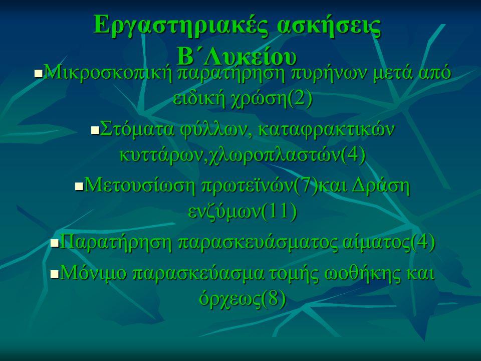 Εργαστηριακές ασκήσεις Β΄Λυκείου Μικροσκοπική παρατήρηση πυρήνων μετά από ειδική χρώση(2) Μικροσκοπική παρατήρηση πυρήνων μετά από ειδική χρώση(2) Στόματα φύλλων, καταφρακτικών κυττάρων,χλωροπλαστών(4) Στόματα φύλλων, καταφρακτικών κυττάρων,χλωροπλαστών(4) Μετουσίωση πρωτεϊνών(7)και Δράση ενζύμων(11) Μετουσίωση πρωτεϊνών(7)και Δράση ενζύμων(11) Παρατήρηση παρασκευάσματος αίματος(4) Παρατήρηση παρασκευάσματος αίματος(4) Μόνιμο παρασκεύασμα τομής ωοθήκης και όρχεως(8) Μόνιμο παρασκεύασμα τομής ωοθήκης και όρχεως(8)