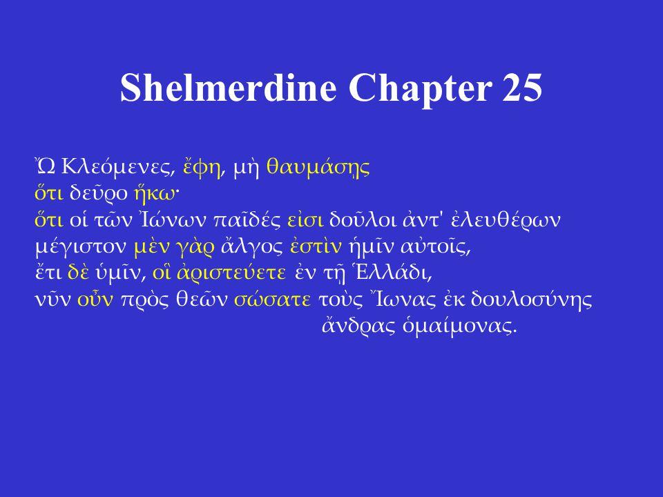 Shelmerdine Chapter 25 Ὤ Κλεόμενες, ἔφη, μὴ θαυμάσῃς ὅτι δεῦρο ἥκω· ὅτι οἱ τῶν Ἰώνων παῖδές εἰσι δοῦλοι ἀντ ἐλευθέρων μέγιστον μὲν γὰρ ἄλγος ἐστὶν ἡμῖν αὐτοῖς, ἔτι δὲ ὑμῖν, οἳ ἀριστεύετε ἐν τῇ Ἑλλάδι, νῦν οὖν πρὸς θεῶν σώσατε τοὺς Ἴωνας ἐκ δουλοσύνης ἄνδρας ὁμαίμονας.