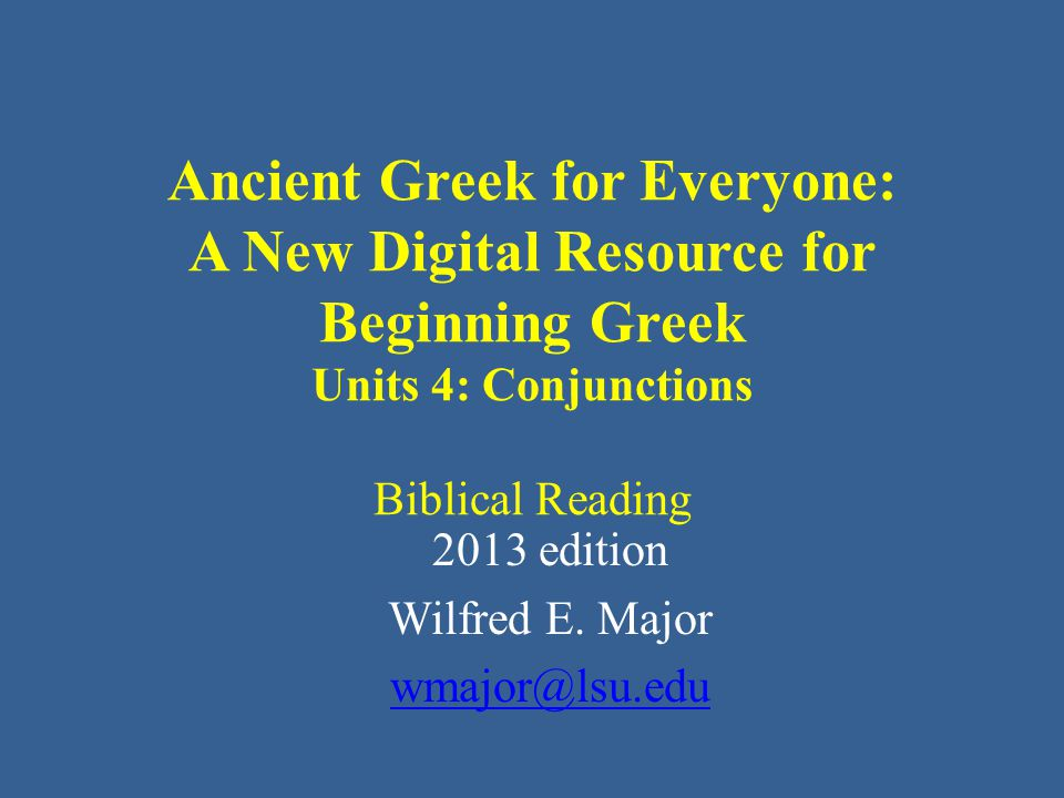 Ancient Greek for Everyone: A New Digital Resource for Beginning Greek Units 4: Conjunctions Biblical Reading 2013 edition Wilfred E.