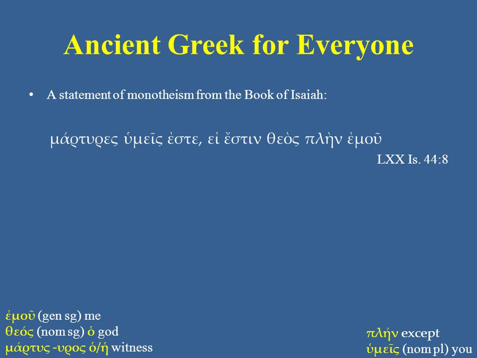 Ancient Greek for Everyone A statement of monotheism from the Book of Isaiah: μάρτυρες ὑμεῖς ἐστε, εἰ ἔστιν θεὸς πλὴν ἐμοῦ LXX Is.