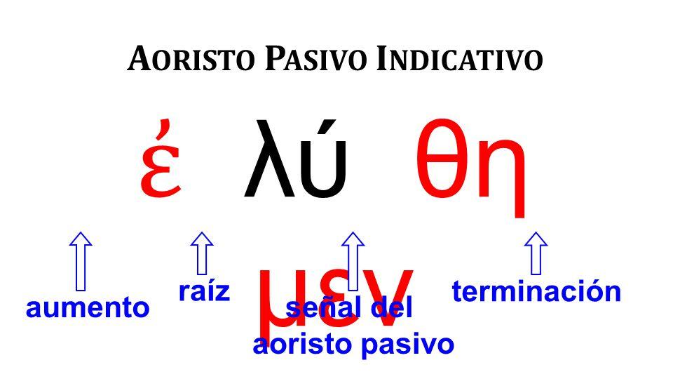 ἐ λύ θη μεν A ORISTO P ASIVO I NDICATIVO aumento raíz señal del aoristo pasivo terminación