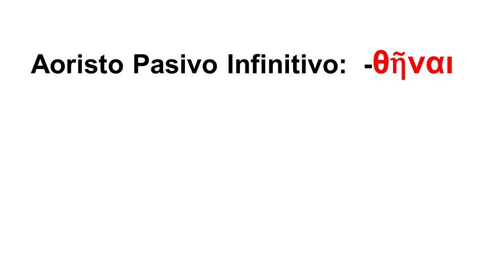 Aoristo Pasivo Infinitivo: - θ ῆ ναι
