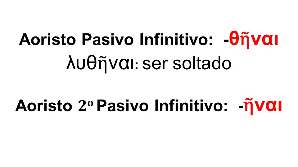 λυθ ῆ ναι : ser soltado Aoristo Pasivo Infinitivo: - θ ῆ ναι Aoristo 2 ο Pasivo Infinitivo: - ῆ ναι