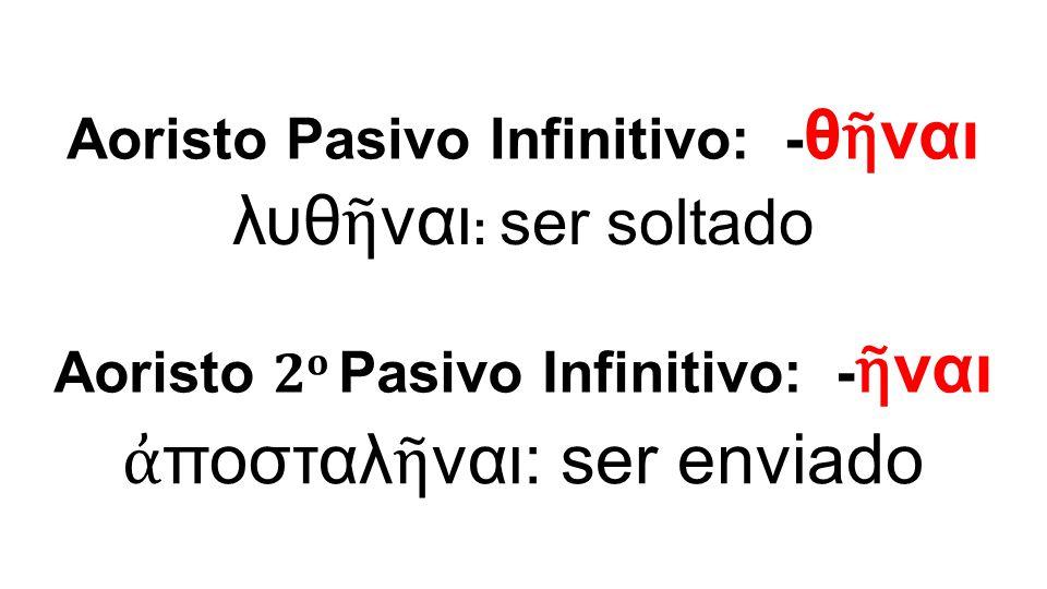 λυθ ῆ ναι : ser soltado Aoristo Pasivo Infinitivo: - θ ῆ ναι Aoristo 2 ο Pasivo Infinitivo: - ῆ ναι ἀ ποσταλ ῆ ναι: ser enviado