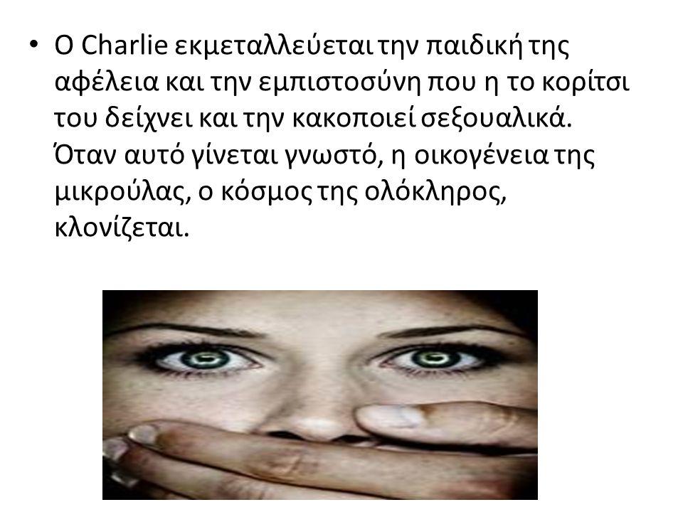 Ο Charlie εκμεταλλεύεται την παιδική της αφέλεια και την εμπιστοσύνη που η το κορίτσι του δείχνει και την κακοποιεί σεξουαλικά.