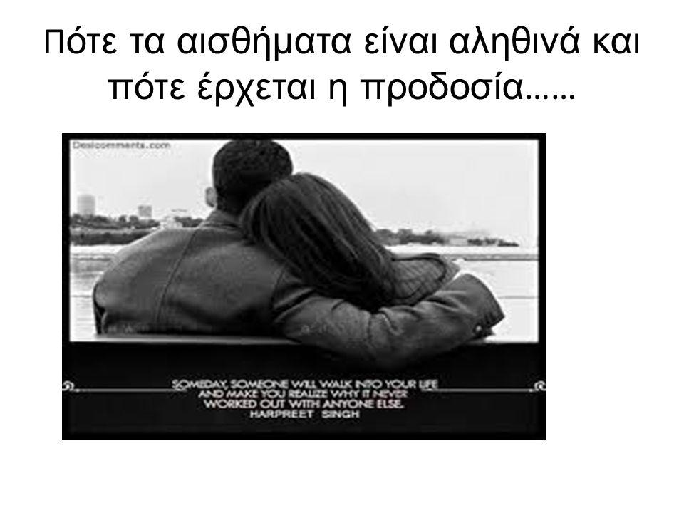 Π ότε τα αισθήματα είναι αληθινά και πότε έρχεται η προδοσία ……