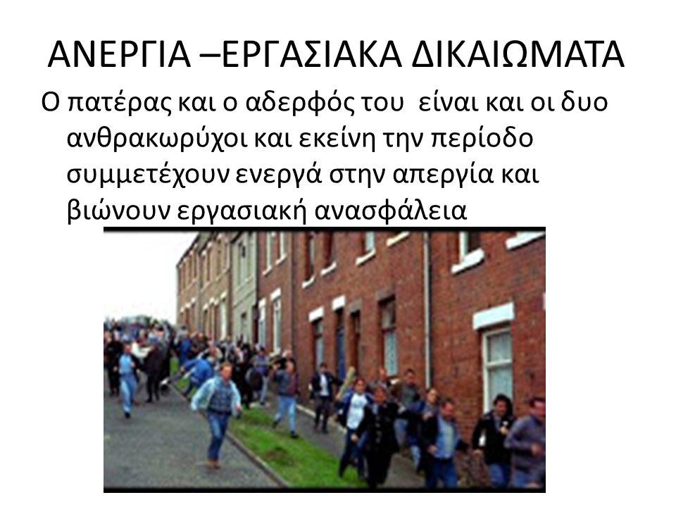 ΑΝΕΡΓΙΑ –ΕΡΓΑΣΙΑΚΑ ΔΙΚΑΙΩΜΑΤΑ Ο πατέρας και ο αδερφός του είναι και οι δυο ανθρακωρύχοι και εκείνη την περίοδο συμμετέχουν ενεργά στην απεργία και βιώνουν εργασιακή ανασφάλεια