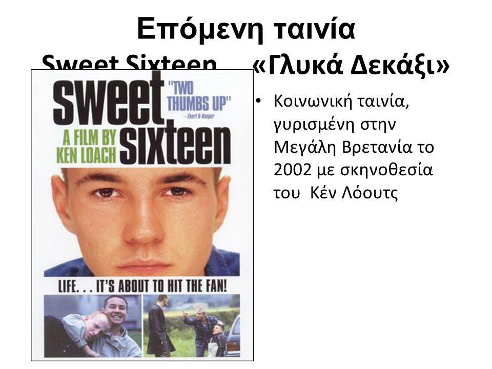 Επόμενη ταινία Sweet Sixteen «Γλυκά Δεκάξι» Κοινωνική ταινία, γυρισμένη στην Μεγάλη Βρετανία το 2002 με σκηνοθεσία του Κέν Λόουτς