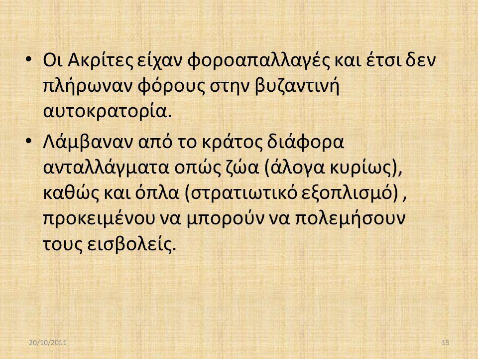 Οι Ακρίτες είχαν φοροαπαλλαγές και έτσι δεν πλήρωναν φόρους στην βυζαντινή αυτοκρατορία. Λάμβαναν από το κράτος διάφορα ανταλλάγματα οπώς ζώα (άλογα κ