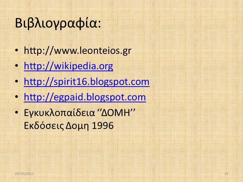 Βιβλιογραφία: http://www.leonteios.gr http://wikipedia.org http://spirit16.blogspot.com http://egpaid.blogspot.com Εγκυκλοπαίδεια ''ΔΟΜΗ'' Εκδόσεις Δομη 1996 20/10/201121