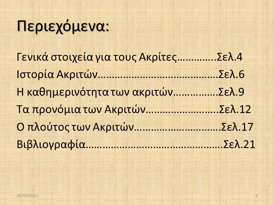 Περιεχόμενα: Γενικά στοιχεία για τους Ακρίτες…………..Σελ.4 Ιστορία Ακριτών…………………………………….Σελ.6 Η καθημερινότητα των ακριτών…………….Σελ.9 Τα προνόμια των Ακριτών……………………..Σελ.12 Ο πλούτος των Ακριτών………………………….Σελ.17 Βιβλιογραφία………………………………………….Σελ.21 20/10/20113
