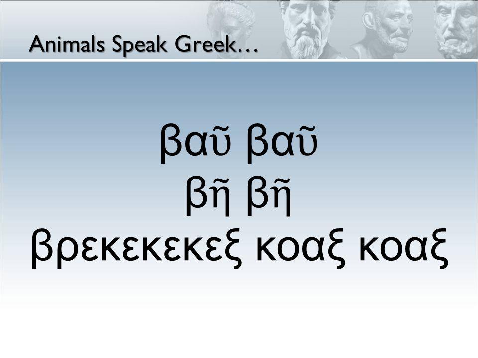 βα ῦ βα ῦ β ῆ β ῆ βρεκεκεκεξ κοαξ κοαξ Animals Speak Greek…