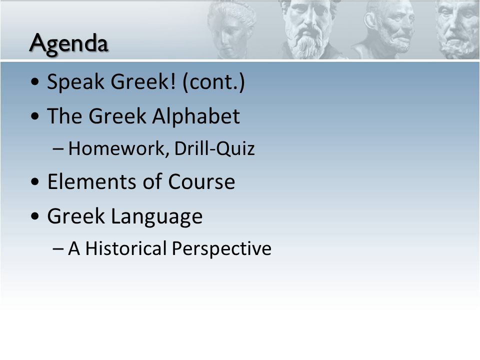 Agenda Speak Greek! (cont.) The Greek Alphabet –Homework, Drill-Quiz Elements of Course Greek Language –A Historical Perspective