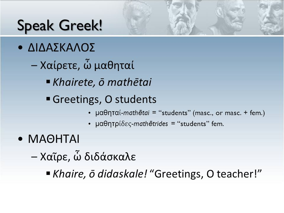 "Speak Greek! ΔΙΔΑΣΚΑΛΟΣ –Χαίρετε, ὦ μαθηταί  Khairete, ō mathētai  Greetings, O students μαθηταί-mathētai = ""students"" (masc., or masc. + fem.) μαθη"
