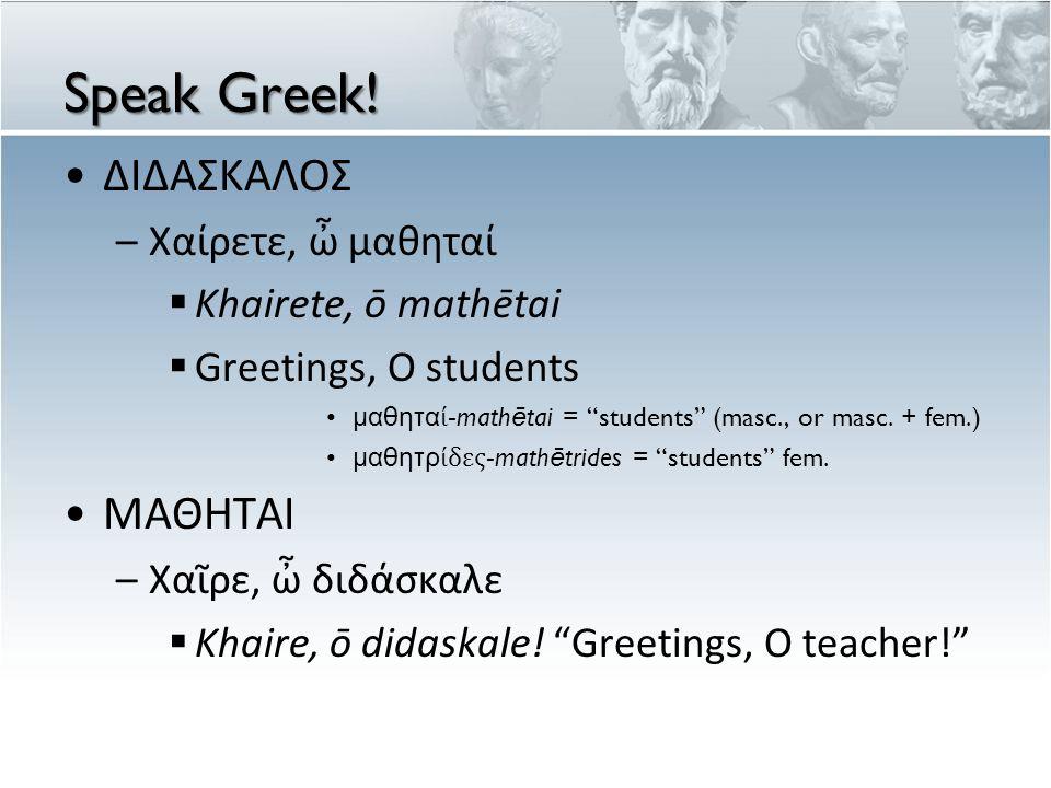 Speak Greek.(cont.) ΔΙΔΑΣΚΑΛΟΣ –Χαῖρε ὦ (khaire ō)...