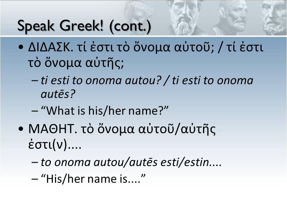 """Speak Greek! (cont.) ΔΙΔΑΣΚ. τί ἐστι τὸ ὄνομα αὐτοῦ; / τί ἐστι τὸ ὄνομα αὐτῆς; –ti esti to onoma autou? / ti esti to onoma autēs? –""""What is his/her na"""