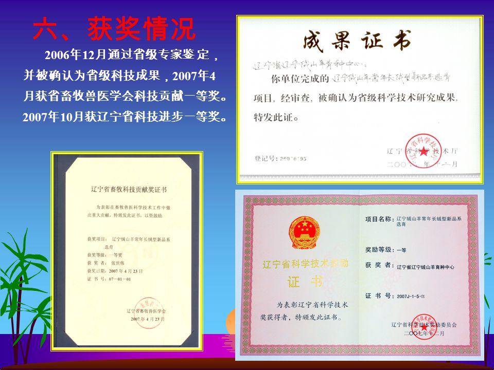 六、获奖情况 2006 年 12 月通过省级专家鉴 定, 并被确认为省级科技成果, 2007 年 4 月获省畜牧兽医学会科技贡献一等奖。 2007 年 10 月获辽宁省科技进步一等奖。