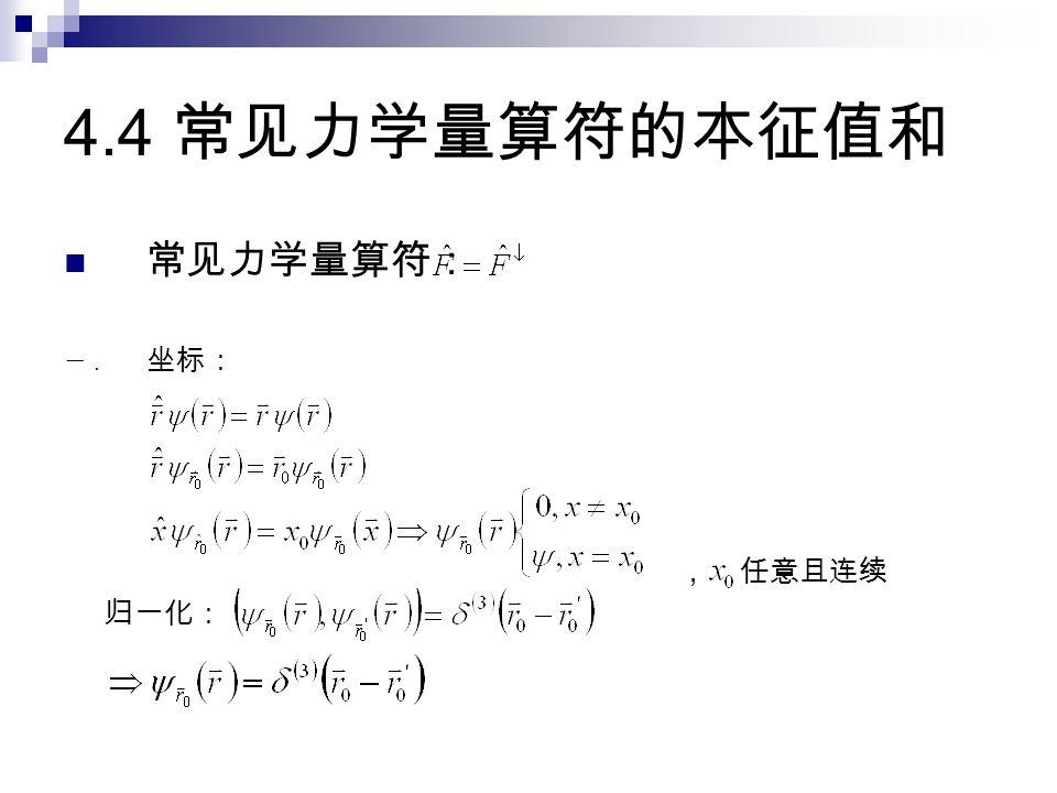 4.4 常见力学量算符的本征值和 常见力学量算符: 一. 坐标: , 任意且连续 归一化: