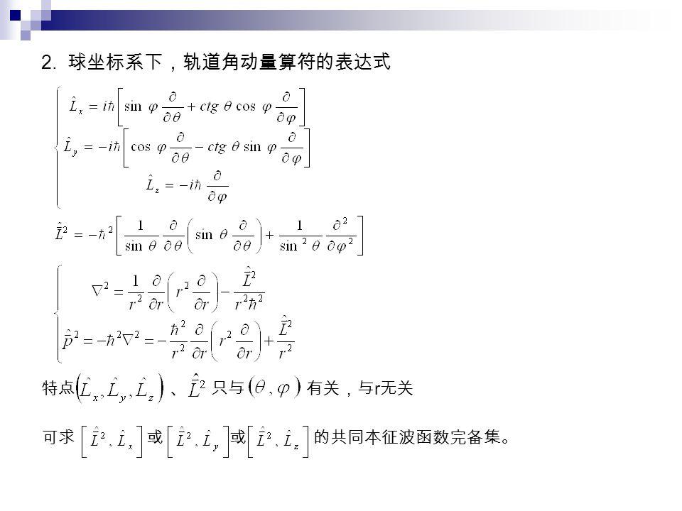 2. 球坐标系下,轨道角动量算符的表达式 特点 、 只与 有关,与 r 无关 可求 或 或 的共同本征波函数完备集。