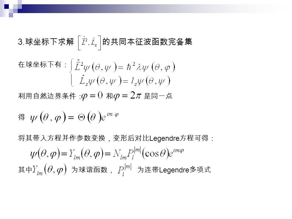 3. 球坐标下求解 的共同本征波函数完备集 在球坐标下有: 利用自然边界条件: 和 是同一点 得 将其带入方程并作参数变换,变形后对比 Legendre 方程可得: 其中 为球谐函数, 为连带 Legendre 多项式