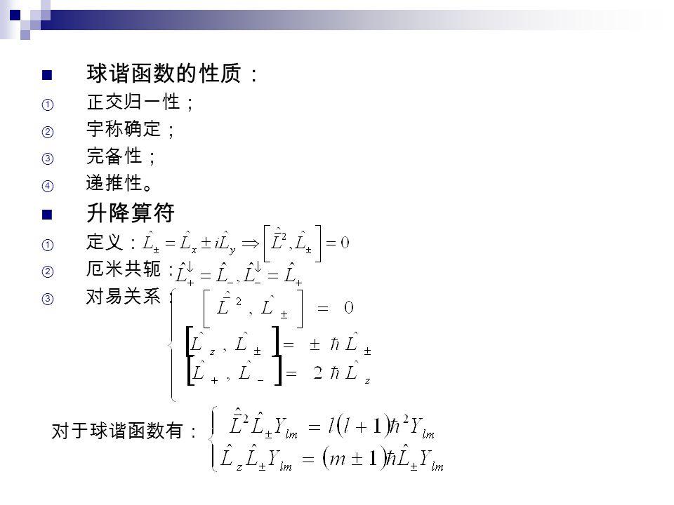 球谐函数的性质: ① 正交归一性; ② 宇称确定; ③ 完备性; ④ 递推性。 升降算符  定义:  厄米共轭:  对易关系: 对于球谐函数有: