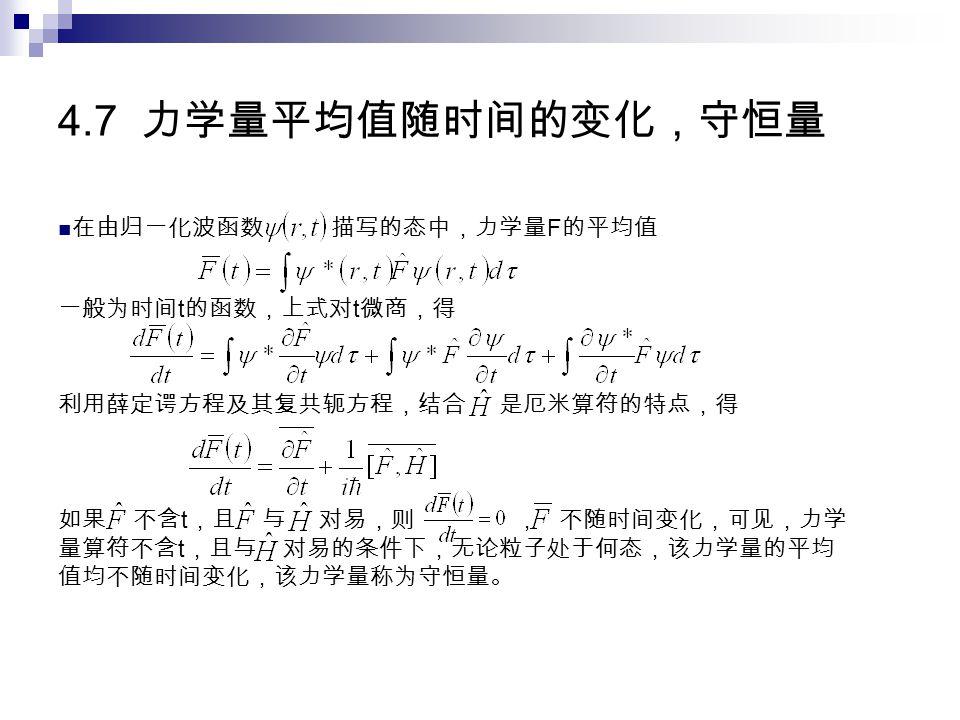 4.7 力学量平均值随时间的变化,守恒量 在由归一化波函数 描写的态中,力学量 F 的平均值 一般为时间 t 的函数,上式对 t 微商,得 利用薛定谔方程及其复共轭方程,结合 是厄米算符的特点,得 如果 不含 t ,且 与 对易,则 , 不随时间变化,可见,力学 量算符不含 t ,且与 对易的条件下,无论粒子处于何态,该力学量的平均 值均不随时间变化,该力学量称为守恒量。