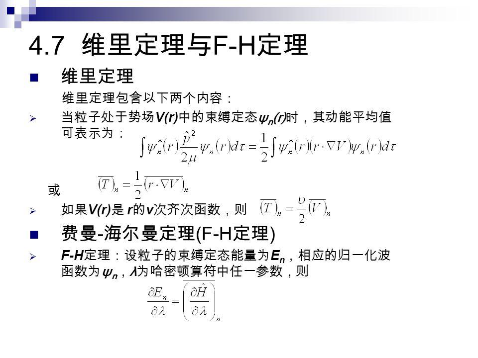 4.7 维里定理与 F-H 定理 维里定理 维里定理包含以下两个内容:  当粒子处于势场 V(r) 中的束缚定态 ψ n (r) 时,其动能平均值 可表示为: 或  如果 V(r) 是 r 的 ν 次齐次函数,则 费曼 - 海尔曼定理 (F-H 定理 )  F-H 定理:设粒子的束缚定态能量为 E n ,相应的归一化波 函数为 ψ n , λ 为哈密顿算符中任一参数,则