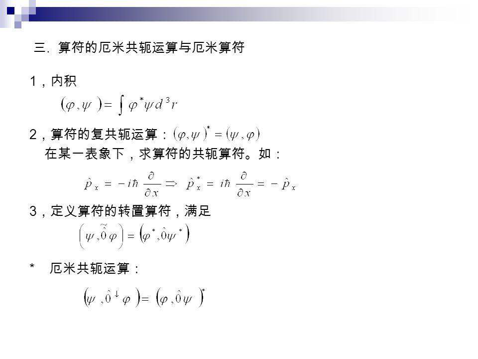 三. 算符的厄米共轭运算与厄米算符 1 ,内积 2 ,算符的复共轭运算: 在某一表象下,求算符的共轭算符。如: 3 ,定义算符的转置算符,满足 * 厄米共轭运算: