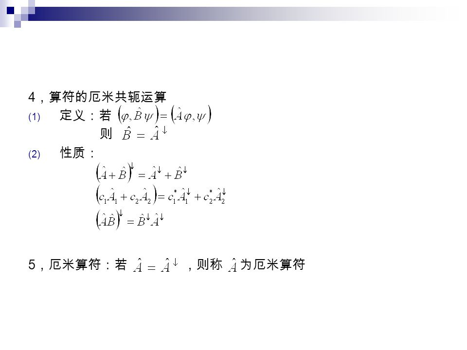 4 ,算符的厄米共轭运算 (1) 定义:若 则 (2) 性质: 5 ,厄米算符:若 ,则称 为厄米算符