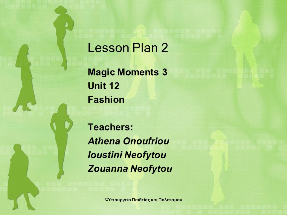 Lesson Plan 2 Magic Moments 3 Unit 12 Fashion Teachers: Athena Onoufriou Ioustini Neofytou Zouanna Neofytou ©Υπουργείο Παιδείας και Πολιτισμού
