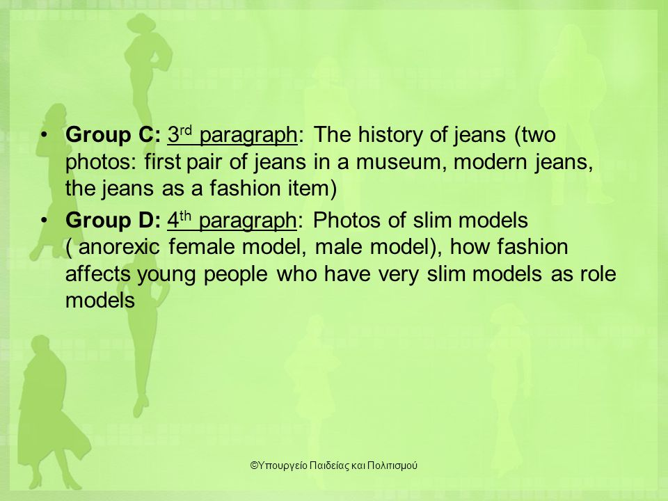 Group C: 3 rd paragraph: The history of jeans (two photos: first pair of jeans in a museum, modern jeans, the jeans as a fashion item) Group D: 4 th paragraph: Photos of slim models ( anorexic female model, male model), how fashion affects young people who have very slim models as role models ©Υπουργείο Παιδείας και Πολιτισμού
