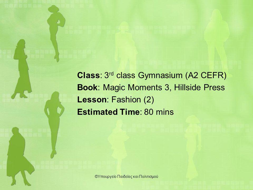 Class: 3 rd class Gymnasium (A2 CEFR) Book: Magic Moments 3, Hillside Press Lesson: Fashion (2) Estimated Time: 80 mins ©Υπουργείο Παιδείας και Πολιτισμού