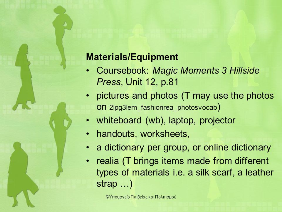 Materials/Equipment Coursebook: Magic Moments 3 Hillside Press, Unit 12, p.81 pictures and photos (T may use the photos on 2lpg3lem_fashionrea_photosvocab ) whiteboard (wb), laptop, projector handouts, worksheets, a dictionary per group, or online dictionary realia (T brings items made from different types of materials i.e.