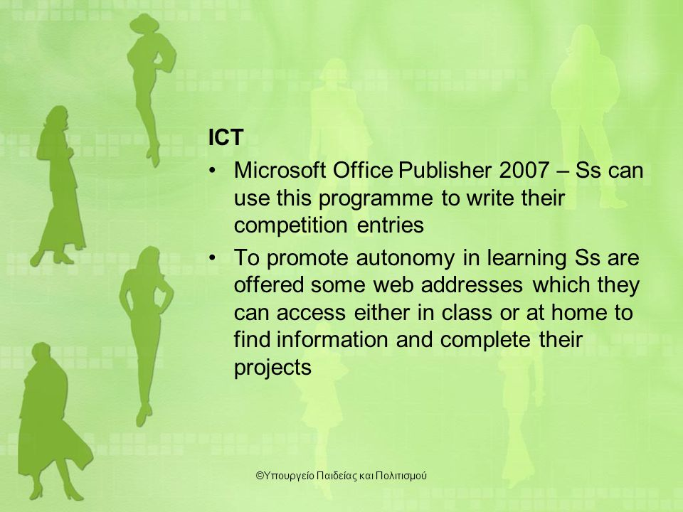 ICT Microsoft Office Publisher 2007 – Ss can use this programme to write their competition entries To promote autonomy in learning Ss are offered some web addresses which they can access either in class or at home to find information and complete their projects ©Υπουργείο Παιδείας και Πολιτισμού