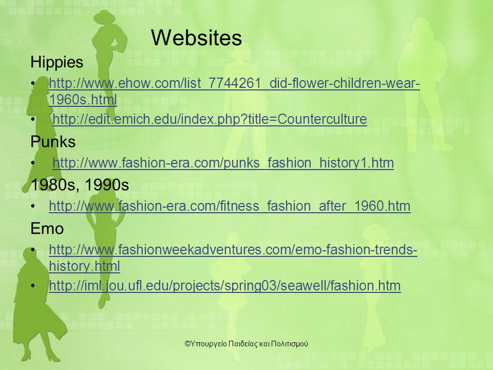 Websites Hippies http://www.ehow.com/list_7744261_did-flower-children-wear- 1960s.htmlhttp://www.ehow.com/list_7744261_did-flower-children-wear- 1960s.html http://edit.emich.edu/index.php?title=Counterculture Punks http://www.fashion-era.com/punks_fashion_history1.htm 1980s, 1990s http://www.fashion-era.com/fitness_fashion_after_1960.htm Emo http://www.fashionweekadventures.com/emo-fashion-trends- history.htmlhttp://www.fashionweekadventures.com/emo-fashion-trends- history.html http://iml.jou.ufl.edu/projects/spring03/seawell/fashion.htm ©Υπουργείο Παιδείας και Πολιτισμού