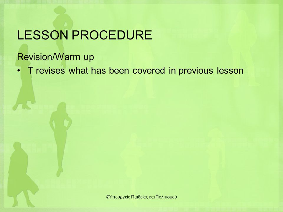 LESSON PROCEDURE Revision/Warm up T revises what has been covered in previous lesson ©Υπουργείο Παιδείας και Πολιτισμού
