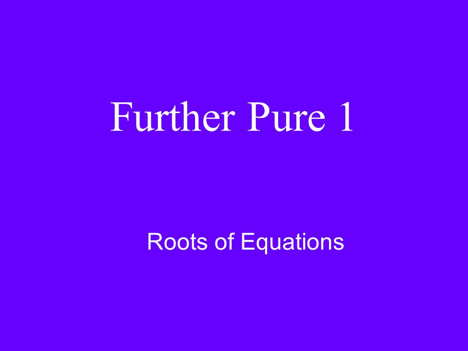 Further Pure 1 Roots of Equations